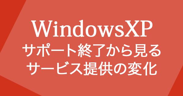 Windows XP サポート終了でサービスの提供方法が変わりだす