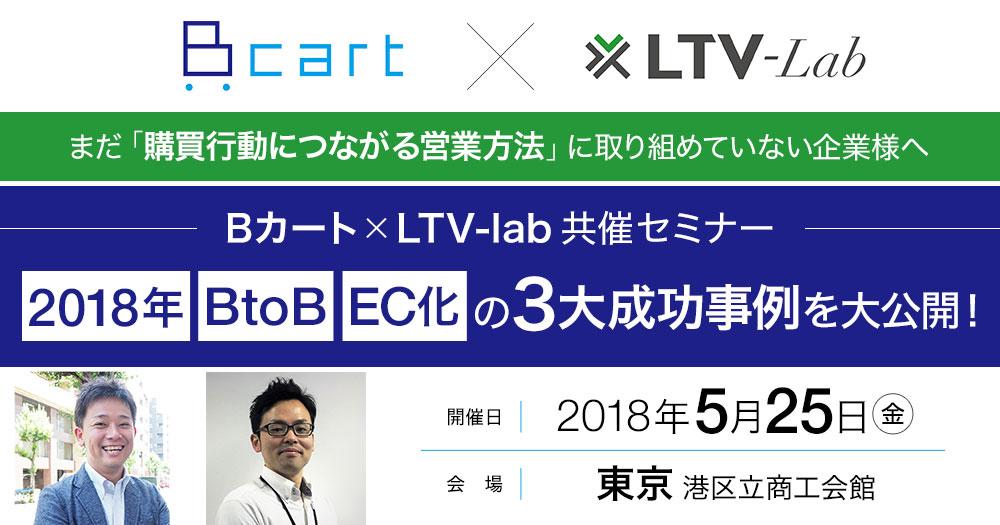 まだ「購買行動につながる営業方法」に取り組めていない企業様へ<br>Bカート × LTV-lab 共催セミナー 2018年、BtoB、EC化の3大成功事例を大公開!